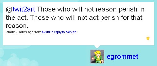 Those who will not reason perish in the act. Those who will not act perish for that reason.