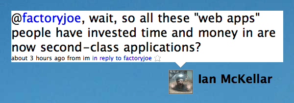 "Twitter / Ian McKellar: @factoryjoe, wait, so all these ""web apps"" people have invested time and money in are now second-class applications?"