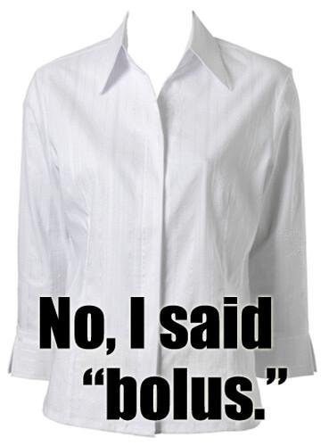 No, I said bolus.