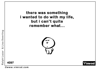 There was something I wanted to do with my life, but I can't quite remember what...