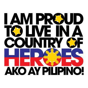 I am Proud to Live in a Country of Heroes. Ako ay Pilipino!