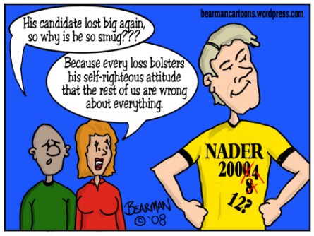This editorial cartoon by Bearman appeared at the Cincinnati Beacon website, (cincinnatibeacon.com) on November 9, 2008.  It depicts a Nader backer with a smug look on his face because even though his candidate lost, the loss bolsters his self-righteous attitude that he has the answers to everything.