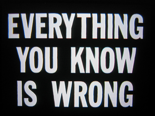 Every Thing You Know is Wrong