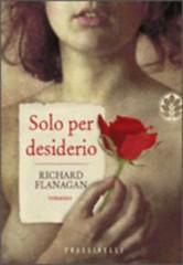 Solo per desiderio di Richard Flanagan - Frassinelli Editore
