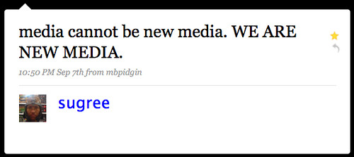 "@sugree: ""media cannot be new media. WE ARE NEW MEDIA."""