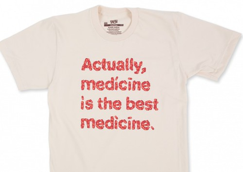 Tee shirt saying: Actually, medicine is the best medicine.