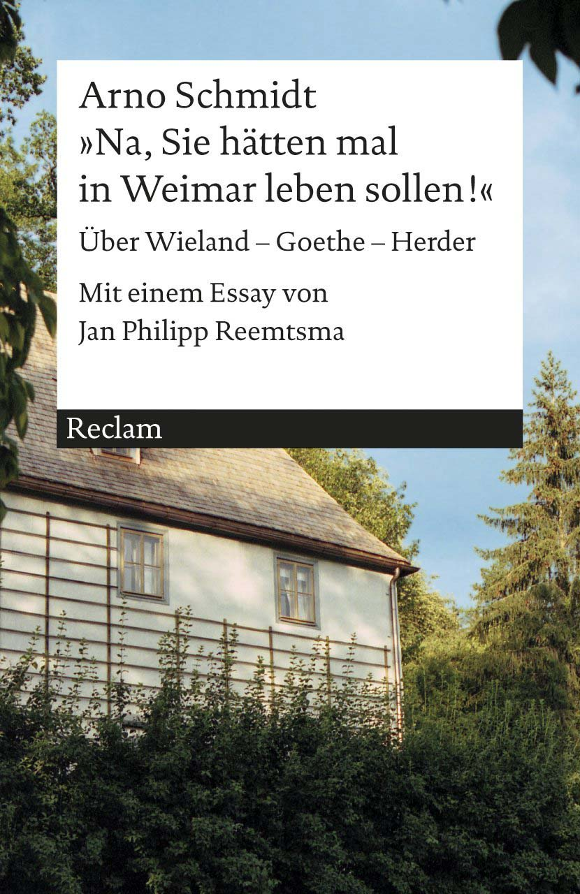 Arno Schmidt, Na, Sie hätten mal in Weimar leben sollen. Über Wieland - Goethe - Herder. Mit einem Essay von Jan Philipp Reemtsma, Reclam 2013, 6,80 Euro, Cover