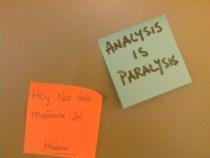 Analysis is Paralysis