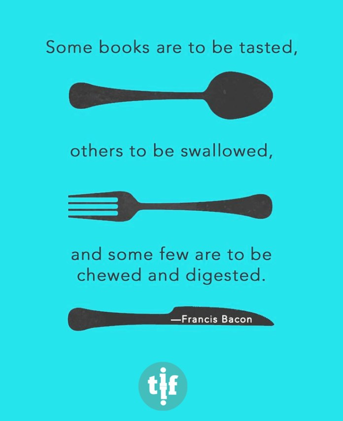 Some books are to be tasted, others to be swallowed, and some few to be chewed and digested