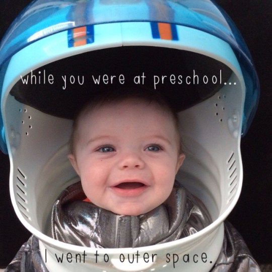 while you were at preschool... I went to outer space.