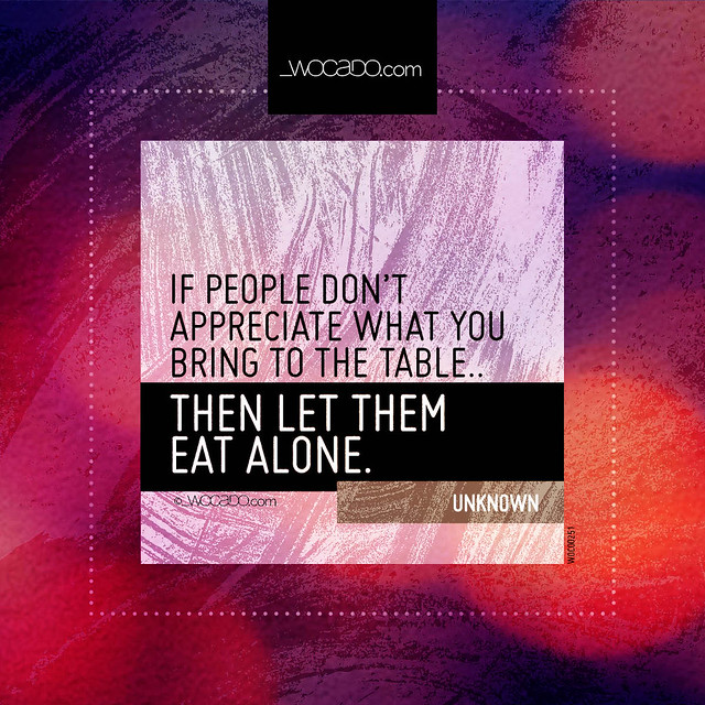 If people dont appreciate what you bring to the table. by WOCADO.com