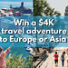 Win a $4,000 travel adventure to Europe or Asia!