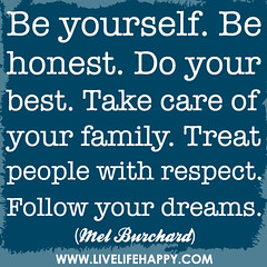 Be yourself. Be honest. Do your best. Take car...
