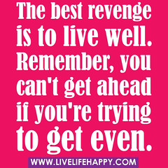 The best revenge is to live well. Remember, yo...