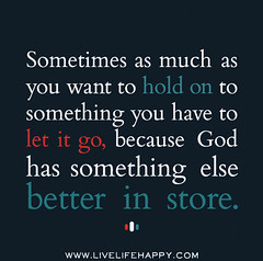Sometimes as much as you want to hold on to so...