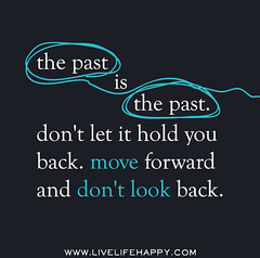 The past is the past. Don't let it hold you ba...