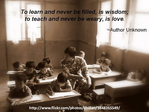 """""""To learn and never be filled, is wisdom; to teach and never be weary, is love."""" - Author Unknown by Brian Metcalfe"""