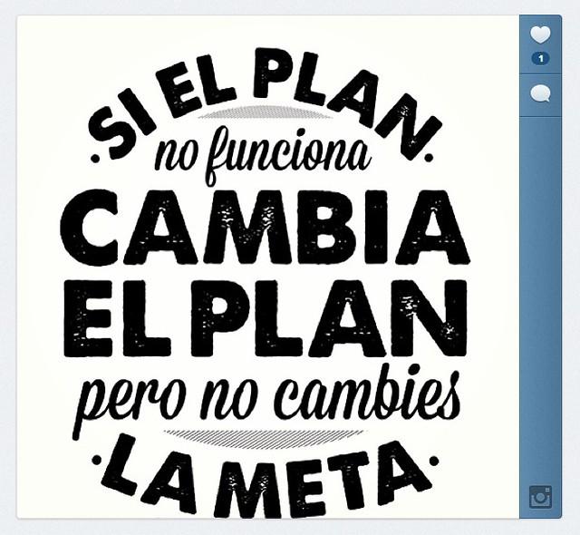 si el plan no funciona cambia el plan pero no cambies la meta