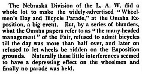 The Nebraska Division of the L.A.W.  did a while lot to make the widely advertised Wheelmens Day and Bicycle parade at the Omaha Exposition a big event. But by a series of blunders, the Fair refused to admit bicycles until the day was more than half over and later on refused to let wheels (bicycles) be ridden on the Exposition grounds.