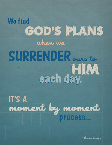 """We find God's plans when we surrender ours to Him each day. It's a moment by moment process..."" - Renee Swope"