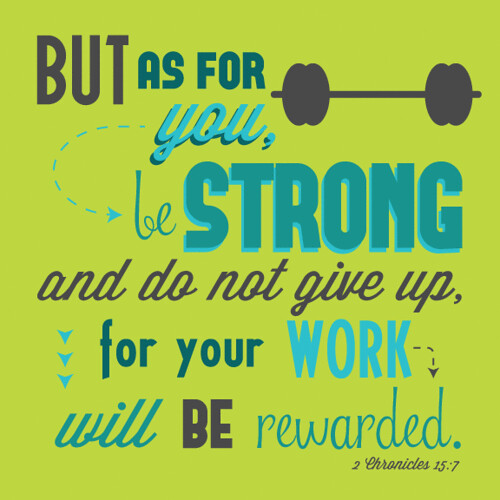 But as for you, be strong and do not give up, for your work will be rewarded.  2 Chronicles 15:7