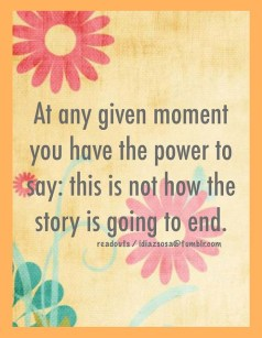 At any given moment you have the power to say: this is not how the story is going to end.