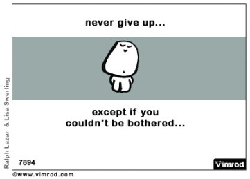 Never give up...except if you couldn't be bothered...