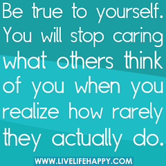 Be true to yourself. You will stop caring what...