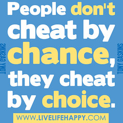 """People don't cheat by chance, they cheat..."