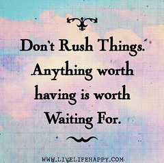 Don't rush things. Anything worth having is wo...