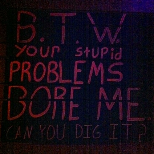 B.T.W. YOUR STUPID PROBLEMS BORE ME. CAN YOU DIG IT? Super Popular #Sanchez #Stuttgart