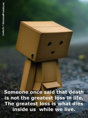 Someone once said that death is not the greatest loss in life. The greatest loss is what dies inside us  while we live.
