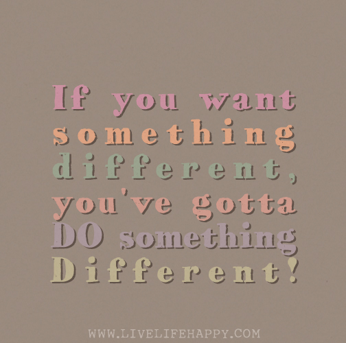 If you want something different, you've gotta DO something different!