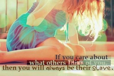 If you care about what others think of you, then you will always be their slave