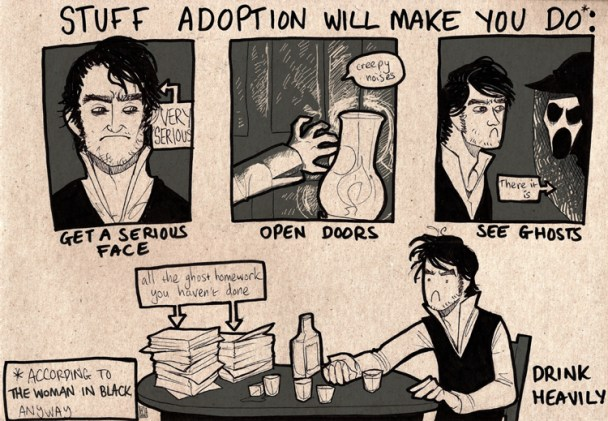 "An ink drawing on card.  The title art the top reads, ""What adoption will make you do (according to The Woman In Black, anyway)"".  There are three panels, each featuring Daniel Radcliffe.  The first is a shot of his face, looking comicly serious, captioned, ""Get a serious face"".  The second is his hand, reaching for a doorknob, illuminated by a lamp, entitled, ""Open doors"".  The third is Daniel Radcliffe face-to-face with the ghost of the woman in black, who has a pale, wasted face with gaping eyesockets and mouth, wearing a veil.  Daniel Radcliffe's face remains comicly serious.  It is captioned, ""See ghosts"".  Beneath the three panels there is a borderless drawing of Daniel Radcliffe, still looking extremely serious, sitting at a table, with a large amount of empty shot glasses and a bottle of whisky.  Also on the table is a large pile of paperwork labelled ""All the ghost homework you haven't done"".  This drawing is captioned, ""Drink heavily."""