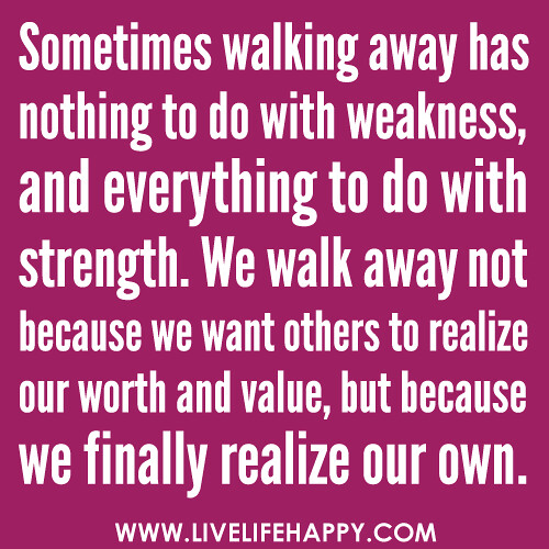 """""""Sometimes walking away has nothing to do with weakness, and everything to do with strength. We walk away not because we want others to realize our worth and value, but because we finally realize our own."""" -Robert Tew"""