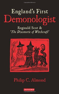 England's First Demonologist: Reginald Scot and 'The Discoverie of Witchcraft' - Philip C. Almond