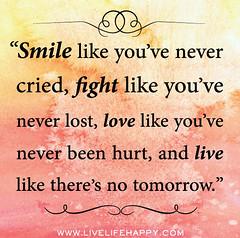 Smile like you've never cried, fight like you'...