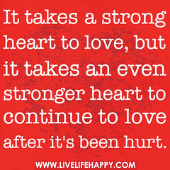 It takes a strong heart to love, but it takes ...