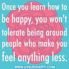 Once you learn how to be happy, you won't tole...