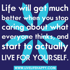 """Life will get much better when you stop ..."