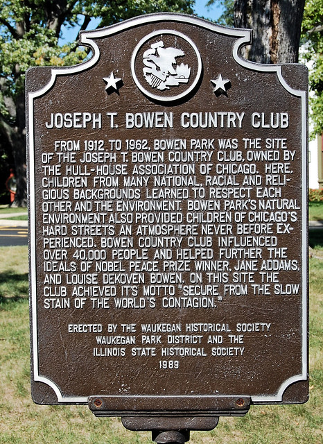 """Joseph T. Bowen Country Club, From 1912 to 1962, Bowen Park was the site of the Joweph T. Bowen Country Club, owned by the Hull-House Association of Chicago.  Here Children from many national, racial, and religious backgrounds learned to respect each other and the environment. Bowen Park's natural environment also provided children of Chicago's hard streets an atmosphere never before experienced.  Bowen country club influenced over 40,000 people and helped further the ideals of Nobel Peace Prize Winner, Jane Addams and Louise Dekoven Bowen.  On this site the club achieved its motto """"Secure from the slow stain of the world's contagion.""""  Erected by the Waukegan Historical Society, Waukegan Park District and the Illinois State Historical Society 1989."""