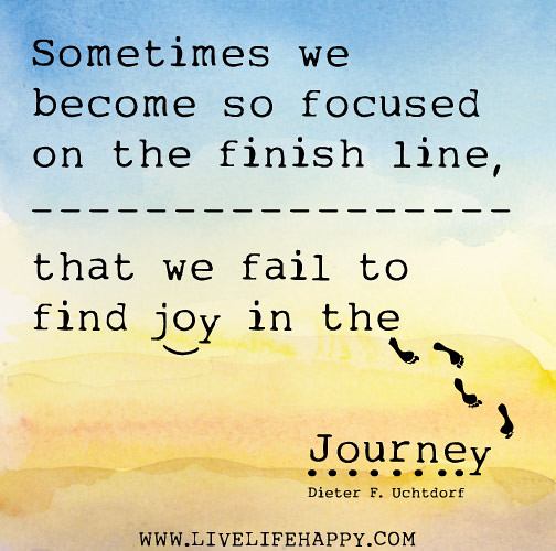 Sometimes we become so focused on the finish line, that we fail to find joy in the journey. -Dieter F. Uchtdorf