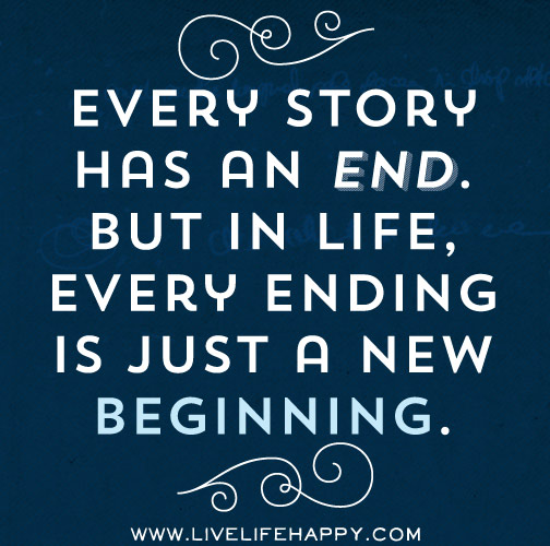 Every story has an end. But in life, every ending is just a new beginning...
