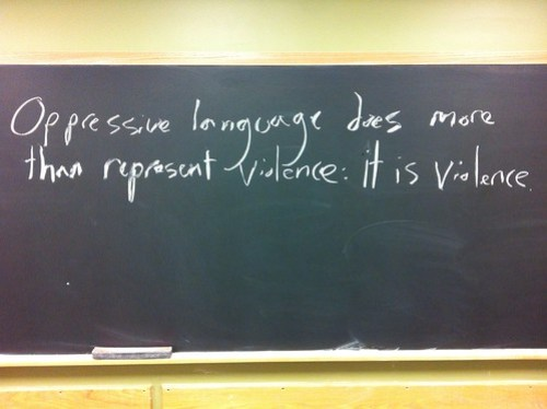 """Oppressive language does more than represent violence: it is violence.""--Toni Morrison"