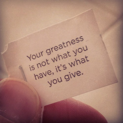 Yogi Tea bag says: Your greatness is not what you have, it's what you give.