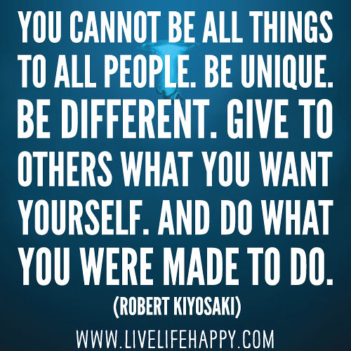 You cannot be all things to all people. Be unique. Be different. Give to others what you want yourself. And do what you were made to do. -Robert Kiyosaki