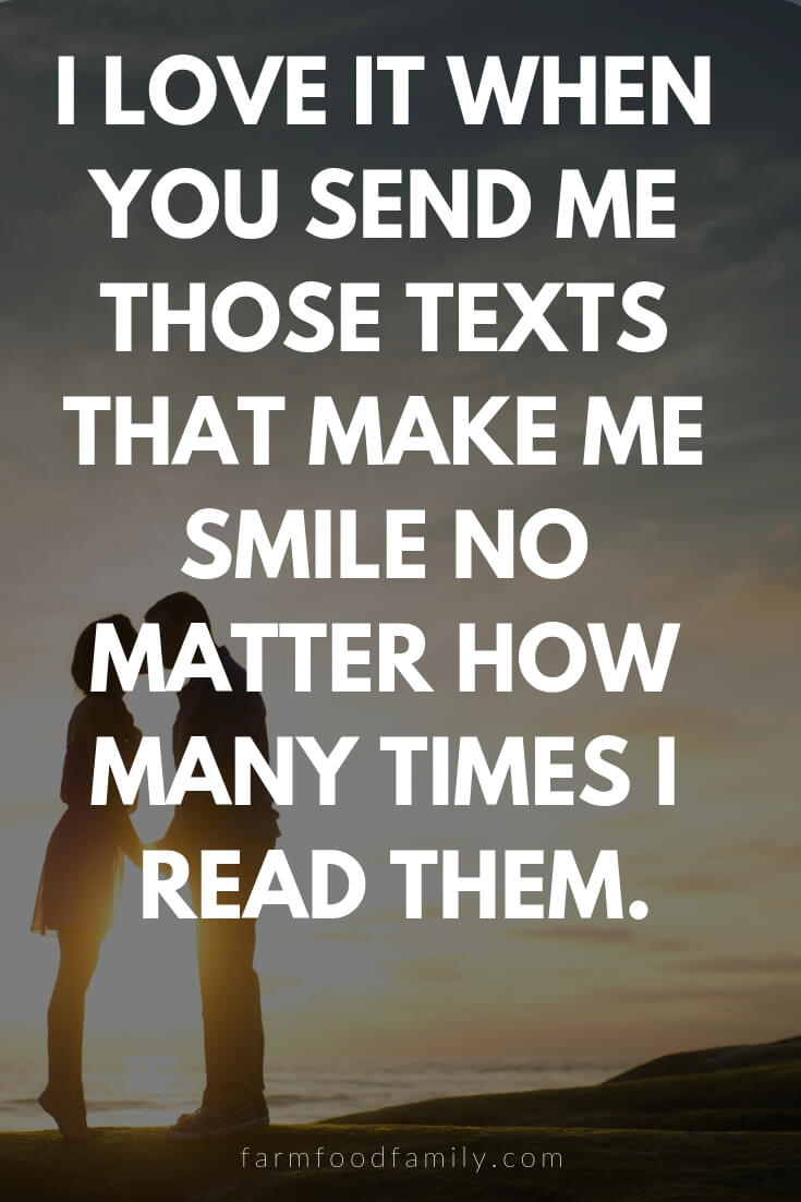 Cute, Funny, and Sweet Love Quotes For Him | I love it when you send me those texts that make me smile no matter how many times I read them.