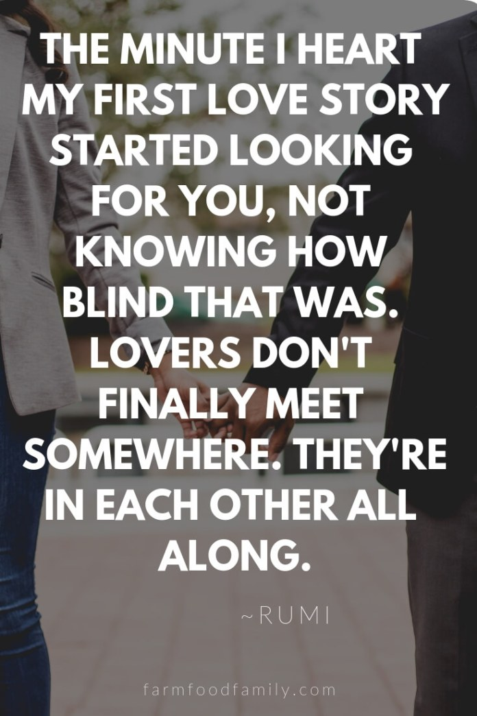 Cute, Funny, and Sweet Love Quotes For Him   The minute I heart my first love story started looking for you, not knowing how blind that was. Lovers don't finally meet somewhere. They're in each other all along.