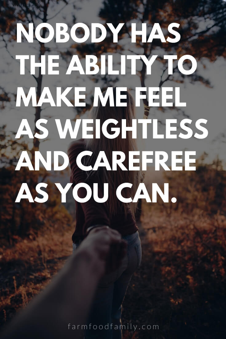 Cute, Funny, and Sweet Love Quotes For Him | Nobody has the ability to make me feel as weightless and carefree as you can.